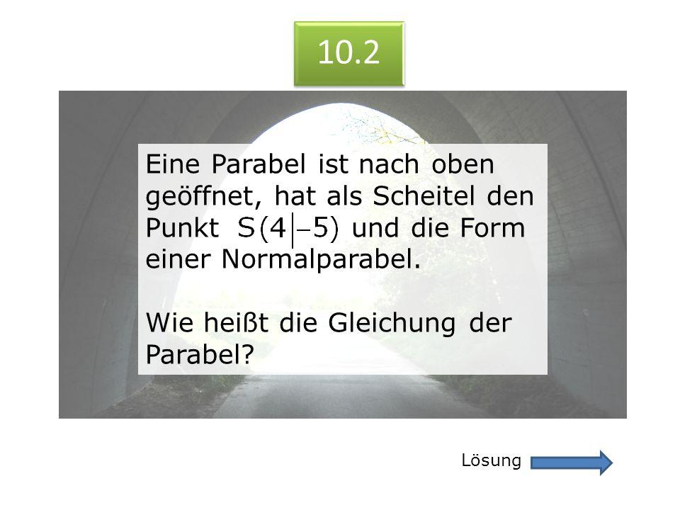 10.2 Lösung 10.2 Eine Parabel ist nach oben geöffnet, hat als Scheitel den Punkt und die Form einer Normalparabel. Wie heißt die Gleichung der Parabel