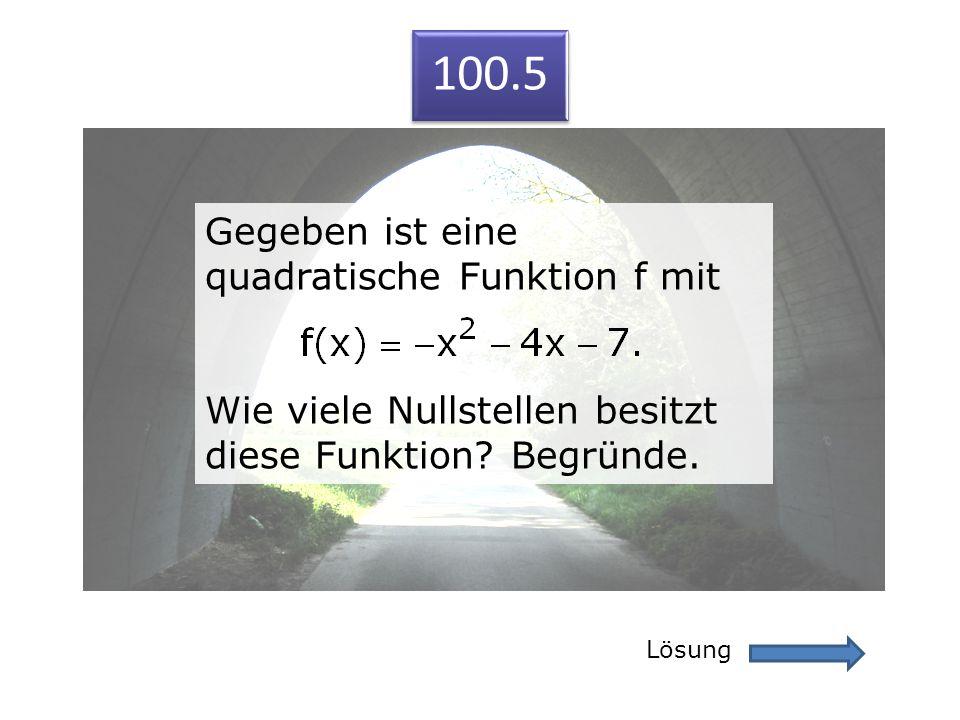 100.5 Lösung 100.5 Gegeben ist eine quadratische Funktion f mit Wie viele Nullstellen besitzt diese Funktion? Begründe. Gegeben ist eine quadratische