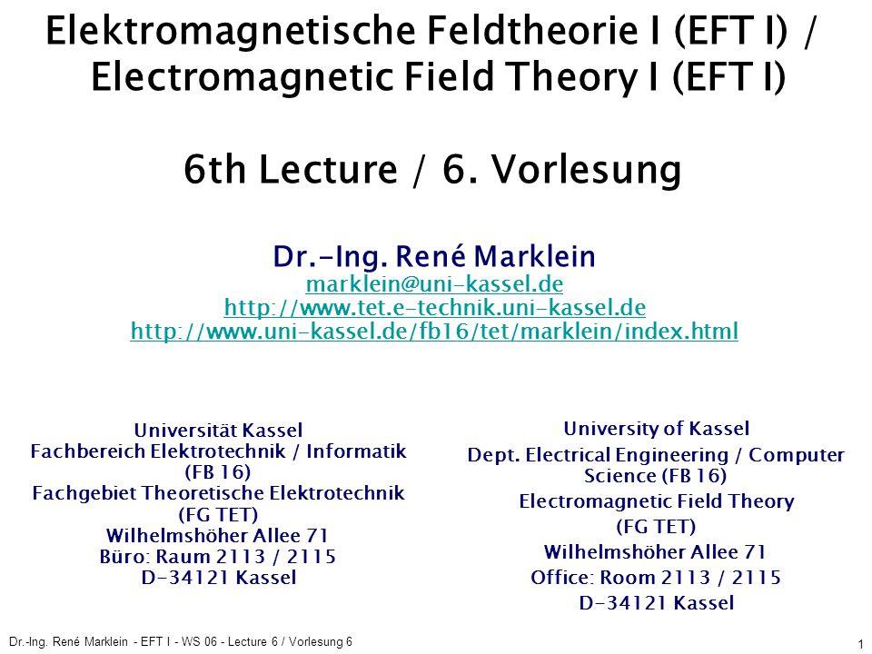 Dr.-Ing. René Marklein - EFT I - WS 06 - Lecture 6 / Vorlesung 6 1 Elektromagnetische Feldtheorie I (EFT I) / Electromagnetic Field Theory I (EFT I) 6