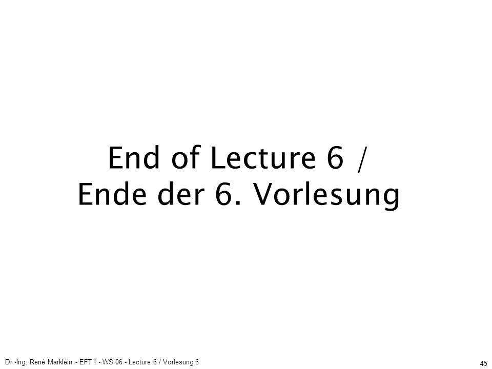Dr.-Ing. René Marklein - EFT I - WS 06 - Lecture 6 / Vorlesung 6 45 End of Lecture 6 / Ende der 6. Vorlesung
