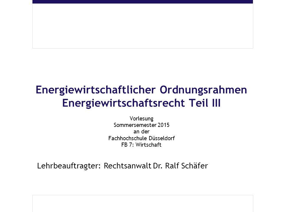 Energiewirtschaftlicher Ordnungsrahmen Energiewirtschaftsrecht Teil III Vorlesung Sommersemester 2015 an der Fachhochschule Düsseldorf FB 7: Wirtschaf