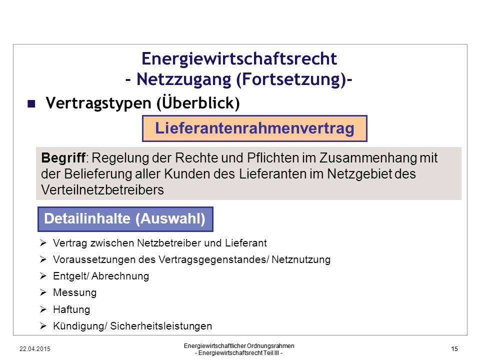 22.04.2015 Energiewirtschaftlicher Ordnungsrahmen - Energiewirtschaftsrecht Teil III - 15 Energiewirtschaftsrecht - Netzzugang (Fortsetzung)- Vertrags