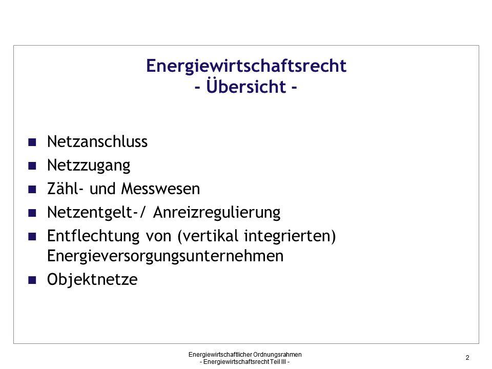 Energiewirtschaftlicher Ordnungsrahmen - Energiewirtschaftsrecht Teil III - 2 Energiewirtschaftsrecht - Übersicht - Netzanschluss Netzzugang Zähl- und