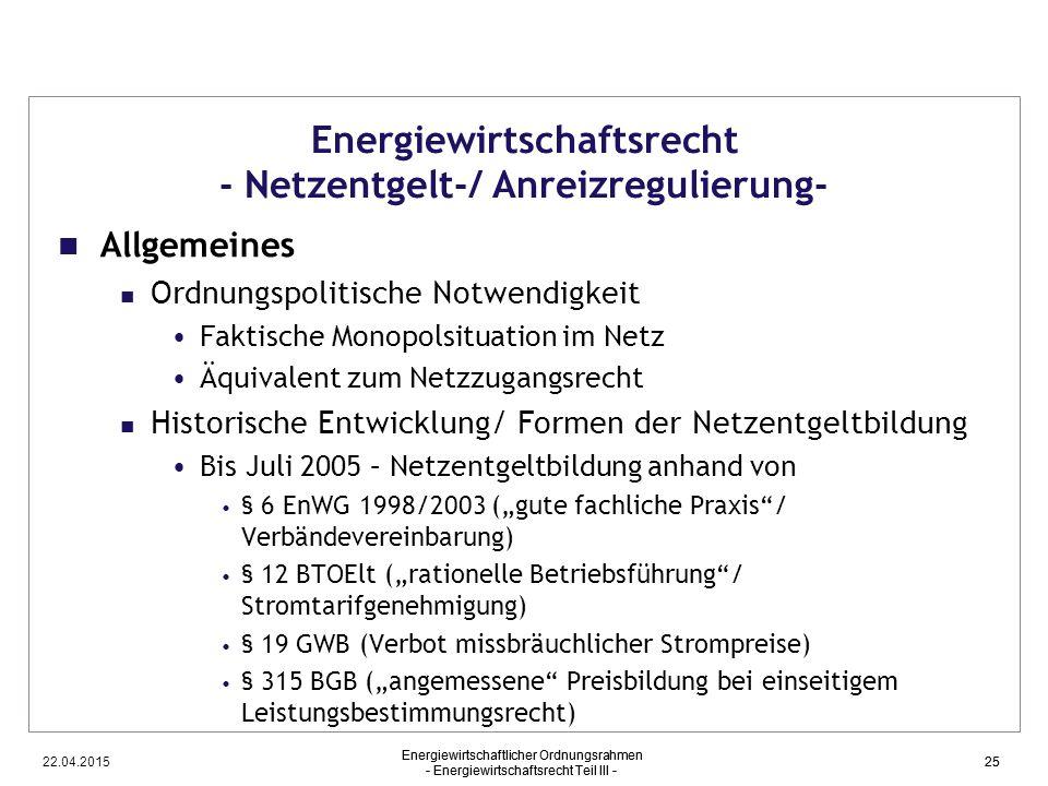 22.04.2015 Energiewirtschaftlicher Ordnungsrahmen - Energiewirtschaftsrecht Teil III - 25 Energiewirtschaftsrecht - Netzentgelt-/ Anreizregulierung- A