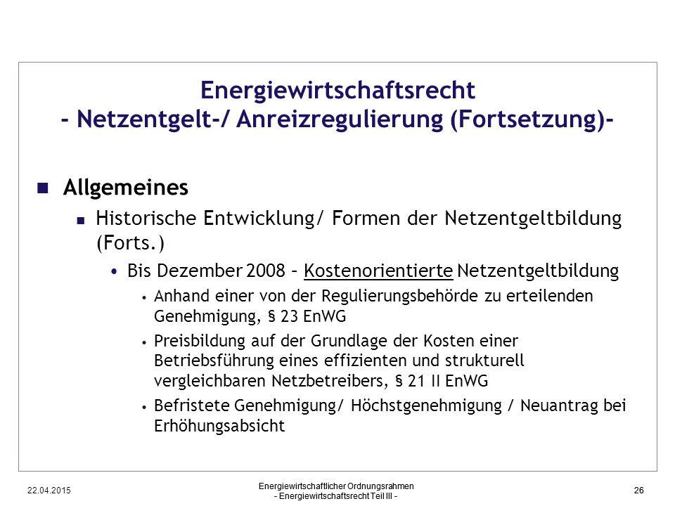 22.04.2015 Energiewirtschaftlicher Ordnungsrahmen - Energiewirtschaftsrecht Teil III - 26 Energiewirtschaftsrecht - Netzentgelt-/ Anreizregulierung (F