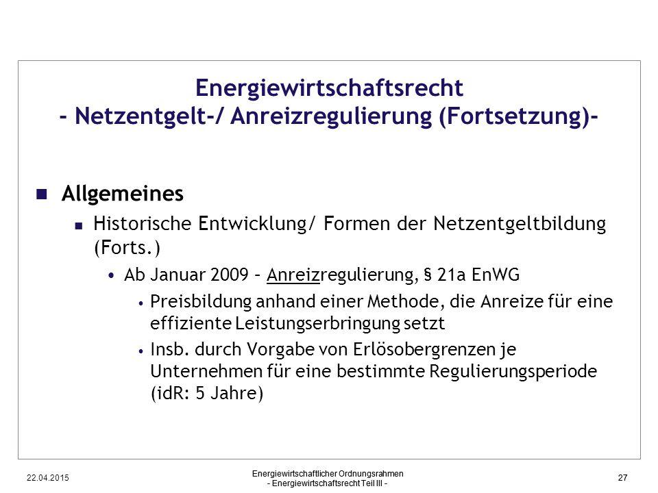 22.04.2015 Energiewirtschaftlicher Ordnungsrahmen - Energiewirtschaftsrecht Teil III - 27 Energiewirtschaftsrecht - Netzentgelt-/ Anreizregulierung (F