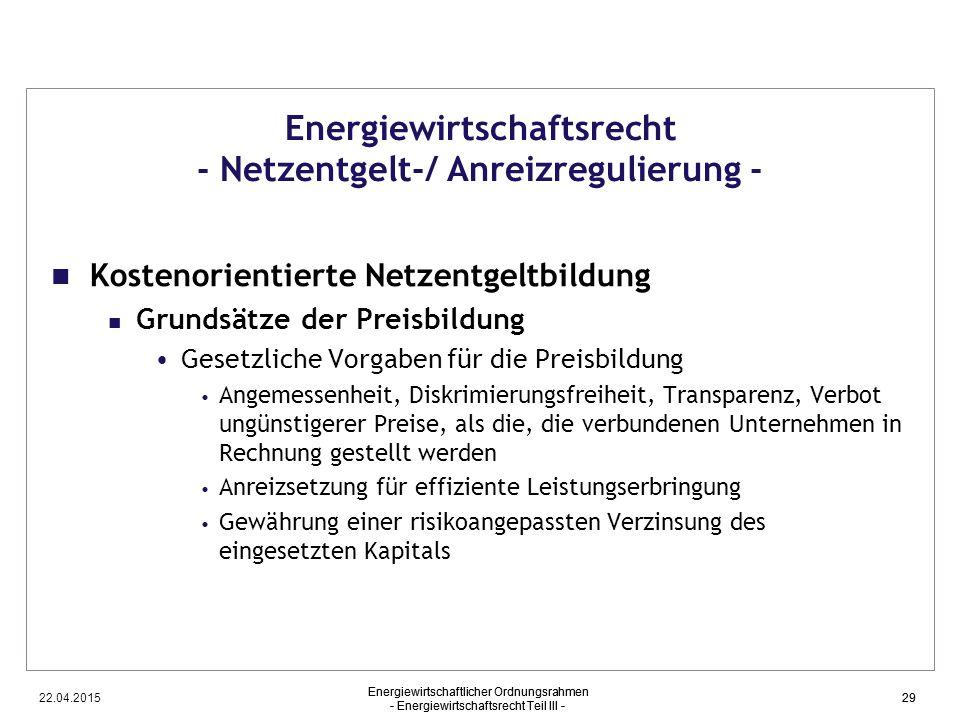 22.04.2015 Energiewirtschaftlicher Ordnungsrahmen - Energiewirtschaftsrecht Teil III - 29 Energiewirtschaftsrecht - Netzentgelt-/ Anreizregulierung -