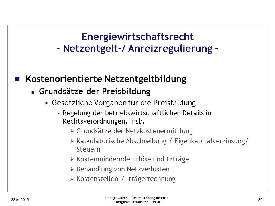 22.04.2015 Energiewirtschaftlicher Ordnungsrahmen - Energiewirtschaftsrecht Teil III - 30 Energiewirtschaftsrecht - Netzentgelt-/ Anreizregulierung -