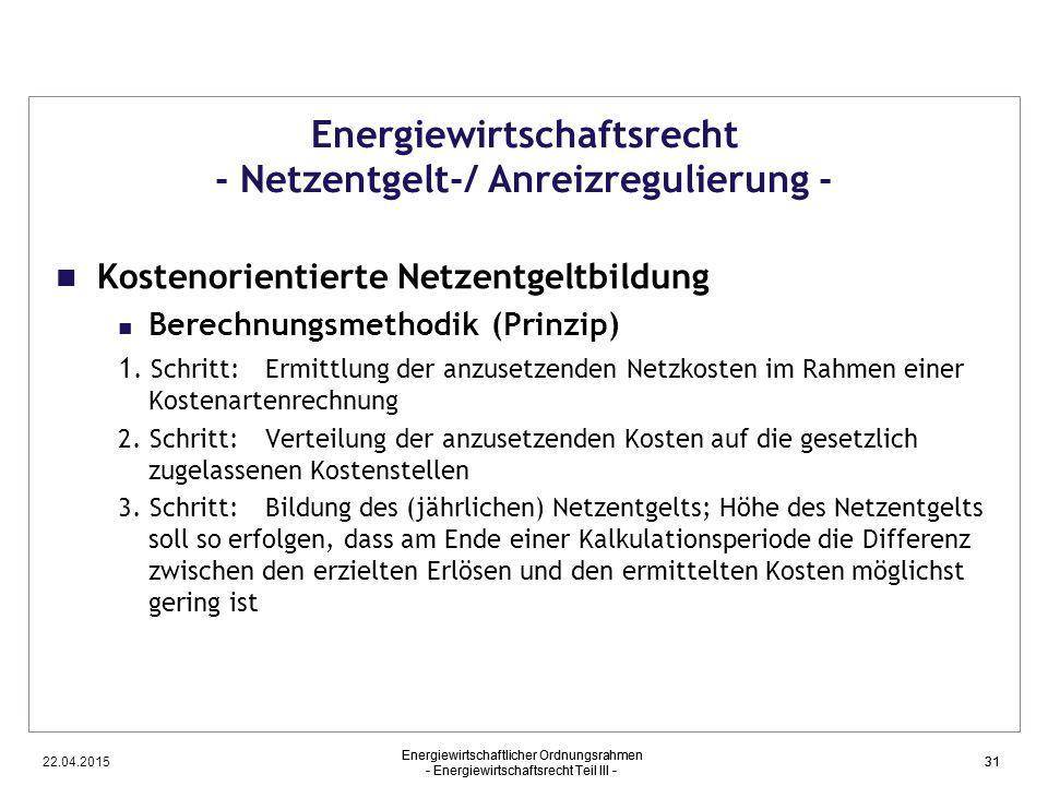 22.04.2015 Energiewirtschaftlicher Ordnungsrahmen - Energiewirtschaftsrecht Teil III - 31 Energiewirtschaftsrecht - Netzentgelt-/ Anreizregulierung -