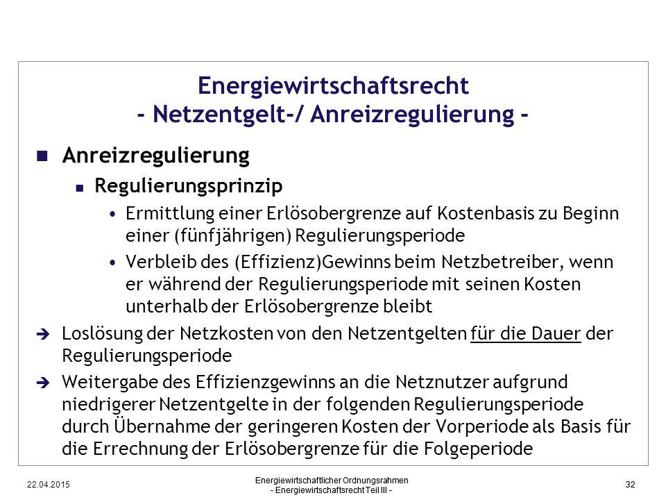 22.04.2015 Energiewirtschaftlicher Ordnungsrahmen - Energiewirtschaftsrecht Teil III - 32 Energiewirtschaftsrecht - Netzentgelt-/ Anreizregulierung -