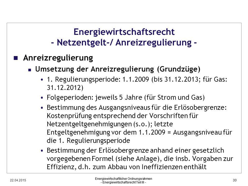 22.04.2015 Energiewirtschaftlicher Ordnungsrahmen - Energiewirtschaftsrecht Teil III - 33 Energiewirtschaftsrecht - Netzentgelt-/ Anreizregulierung -