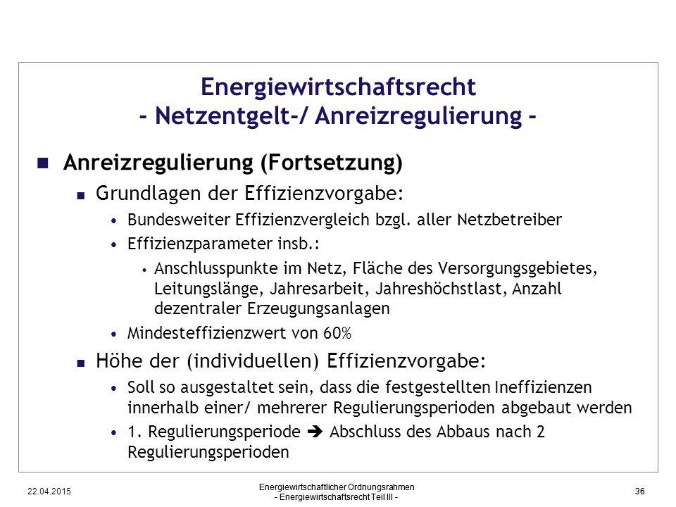 22.04.2015 Energiewirtschaftlicher Ordnungsrahmen - Energiewirtschaftsrecht Teil III - 36 Energiewirtschaftsrecht - Netzentgelt-/ Anreizregulierung -