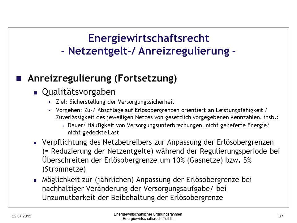 22.04.2015 Energiewirtschaftlicher Ordnungsrahmen - Energiewirtschaftsrecht Teil III - 37 Energiewirtschaftsrecht - Netzentgelt-/ Anreizregulierung -