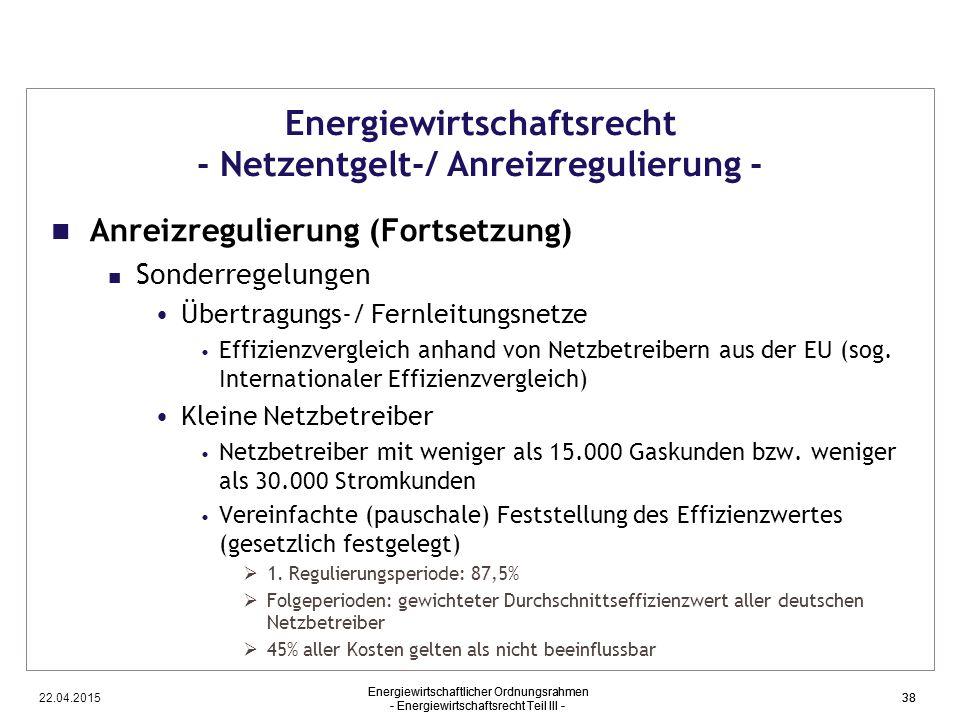 22.04.2015 Energiewirtschaftlicher Ordnungsrahmen - Energiewirtschaftsrecht Teil III - 38 Energiewirtschaftsrecht - Netzentgelt-/ Anreizregulierung -