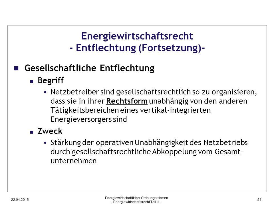 22.04.2015 Energiewirtschaftlicher Ordnungsrahmen - Energiewirtschaftsrecht Teil III - 51 Energiewirtschaftsrecht - Entflechtung (Fortsetzung)- Gesell