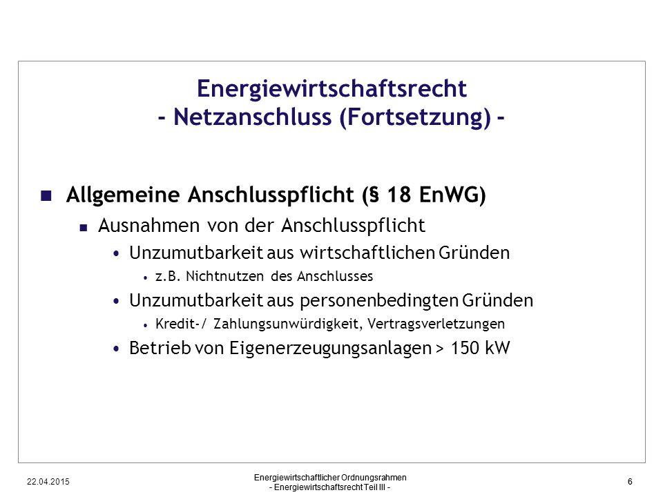 22.04.2015 Energiewirtschaftlicher Ordnungsrahmen - Energiewirtschaftsrecht Teil III - 6 Energiewirtschaftsrecht - Netzanschluss (Fortsetzung) - Allge