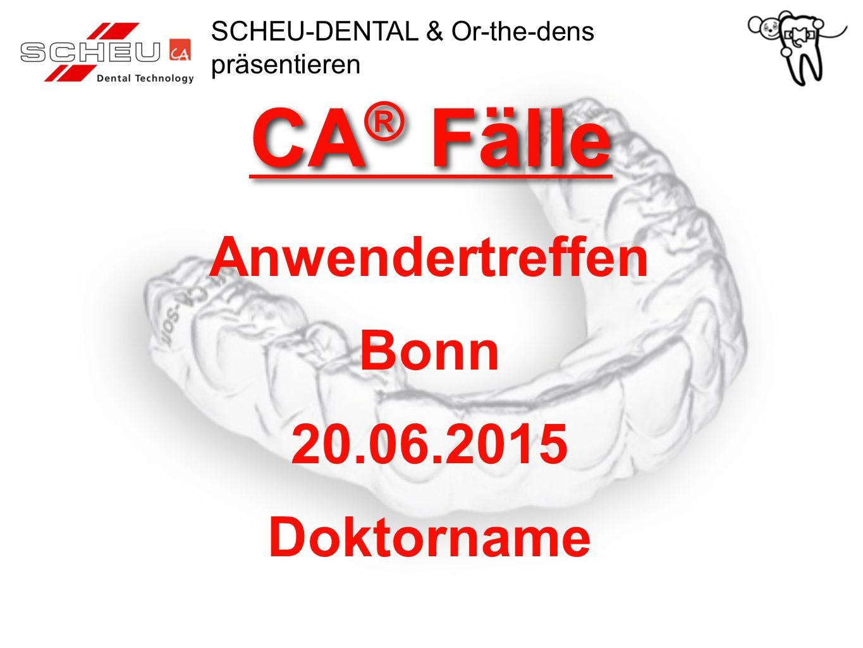 CA ® Fälle Anwendertreffen Bonn 20.06.2015 Doktorname SCHEU-DENTAL & Or-the-dens präsentieren
