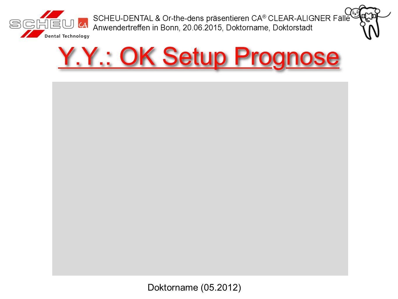 Y.Y.: OK Setup Prognose SCHEU-DENTAL & Or-the-dens präsentieren CA ® CLEAR-ALIGNER Fälle Anwendertreffen in Bonn, 20.06.2015, Doktorname, Doktorstadt