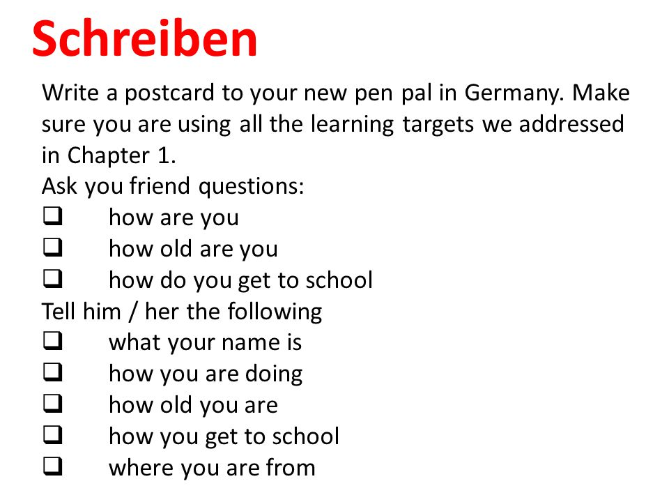 Schreiben Write a postcard to your new pen pal in Germany. Make sure you are using all the learning targets we addressed in Chapter 1. Ask you friend