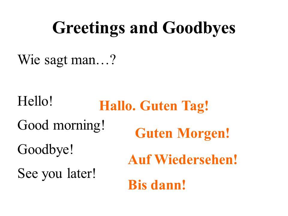 Greetings and Goodbyes Wie sagt man…? Hello! Good morning! Goodbye! See you later! Hallo. Guten Tag! Guten Morgen! Auf Wiedersehen! Bis dann!