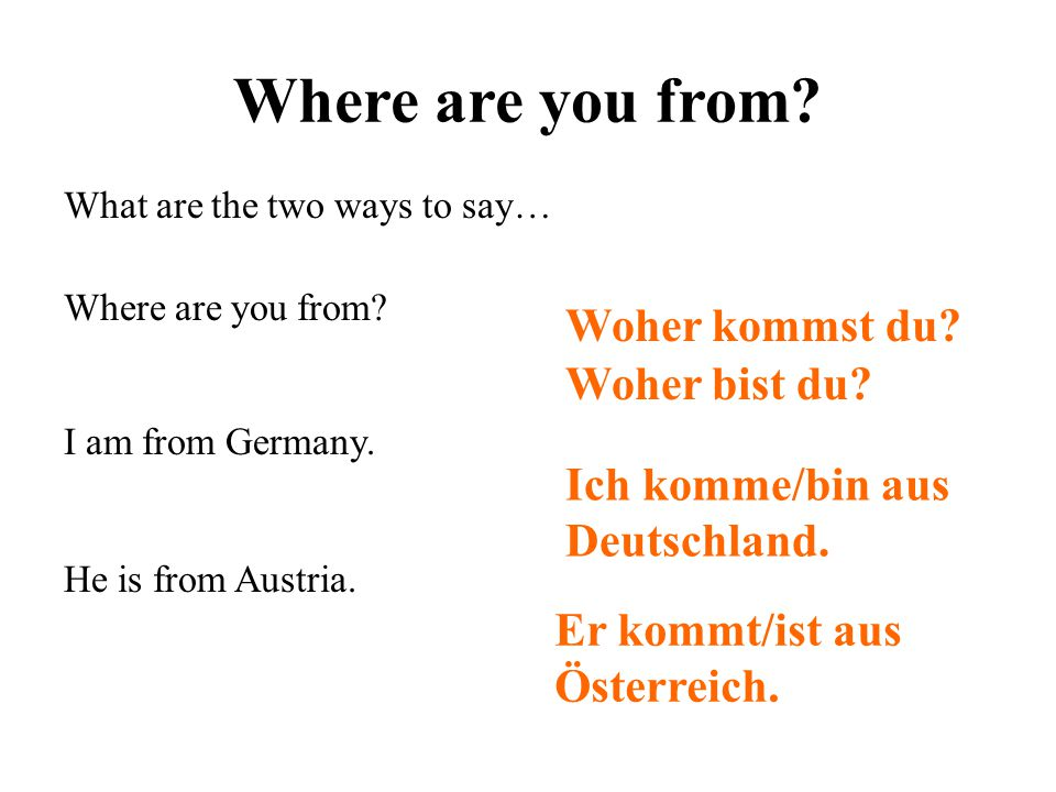Where are you from? What are the two ways to say… Where are you from? I am from Germany. He is from Austria. Woher kommst du? Woher bist du? Ich komme