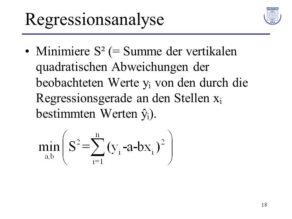 18 Regressionsanalyse Minimiere S² (= Summe der vertikalen quadratischen Abweichungen der beobachteten Werte y i von den durch die Regressionsgerade an den Stellen x i bestimmten Werten ŷ i ).