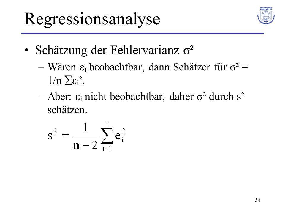34 Regressionsanalyse Schätzung der Fehlervarianz σ² –Wären ε i beobachtbar, dann Schätzer für σ² = 1/n  ε i ². –Aber: ε i nicht beobachtbar, daher σ