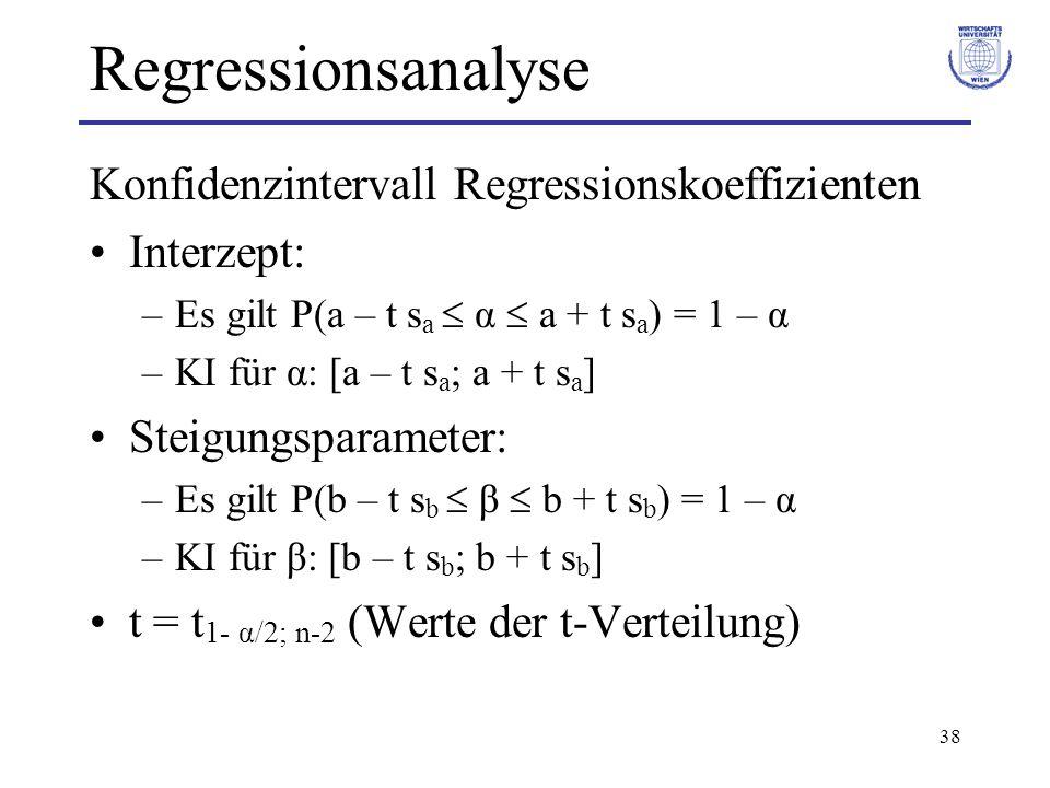38 Regressionsanalyse Konfidenzintervall Regressionskoeffizienten Interzept: –Es gilt P(a – t s a  α  a + t s a ) = 1 – α –KI für α: [a – t s a ; a + t s a ] Steigungsparameter: –Es gilt P(b – t s b  β  b + t s b ) = 1 – α –KI für β: [b – t s b ; b + t s b ] t = t 1- α/2; n-2 (Werte der t-Verteilung)