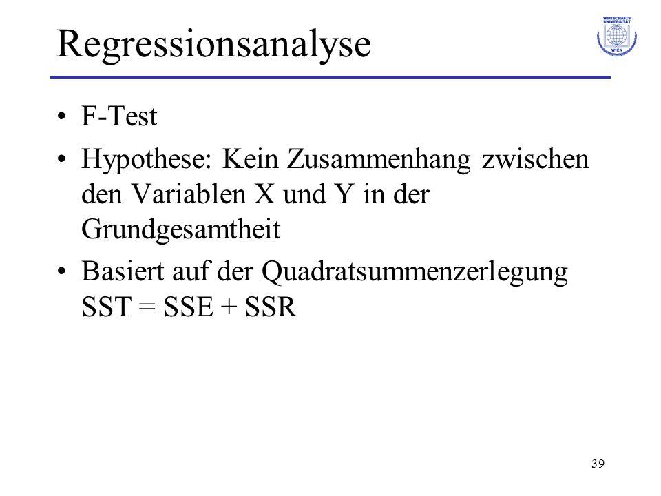 39 Regressionsanalyse F-Test Hypothese: Kein Zusammenhang zwischen den Variablen X und Y in der Grundgesamtheit Basiert auf der Quadratsummenzerlegung SST = SSE + SSR