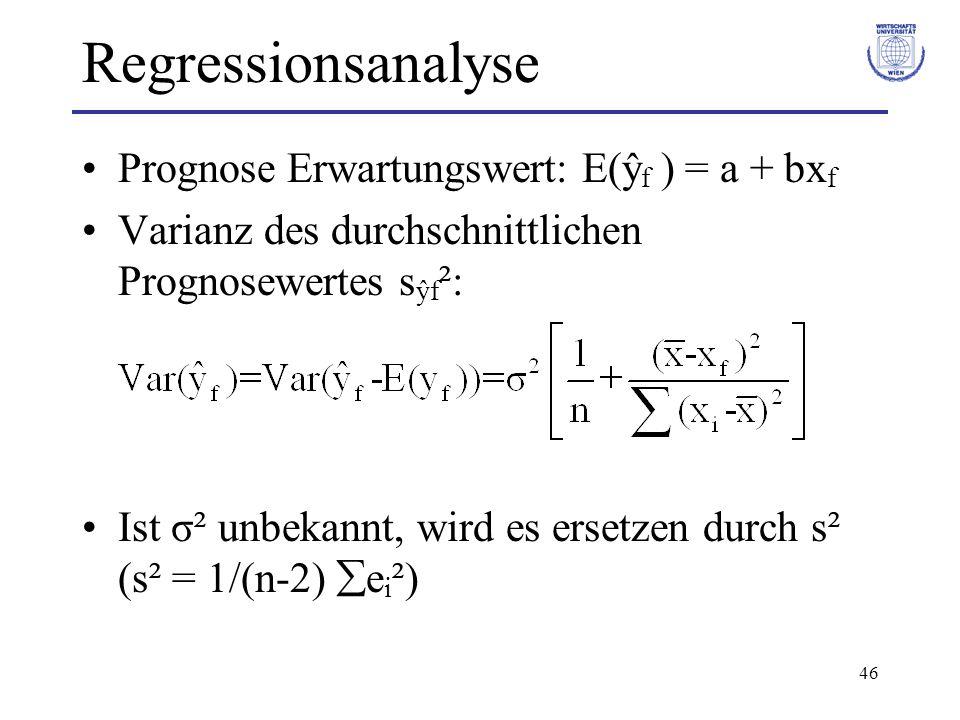 46 Regressionsanalyse Prognose Erwartungswert: E(ŷ f ) = a + bx f Varianz des durchschnittlichen Prognosewertes s ŷf ²: Ist σ² unbekannt, wird es ersetzen durch s² (s² = 1/(n-2)  e i ²)