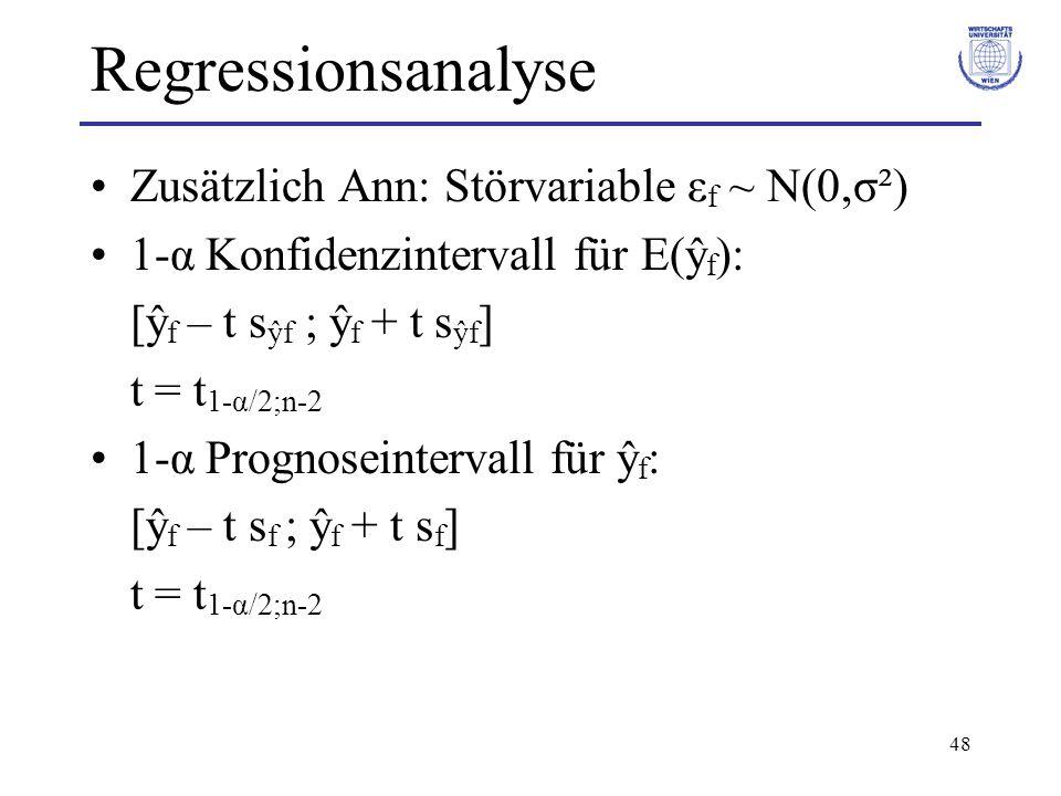 48 Regressionsanalyse Zusätzlich Ann: Störvariable ε f ~ N(0,σ²) 1-α Konfidenzintervall für E(ŷ f ): [ŷ f – t s ŷf ; ŷ f + t s ŷf ] t = t 1-α/2;n-2 1-α Prognoseintervall für ŷ f : [ŷ f – t s f ; ŷ f + t s f ] t = t 1-α/2;n-2