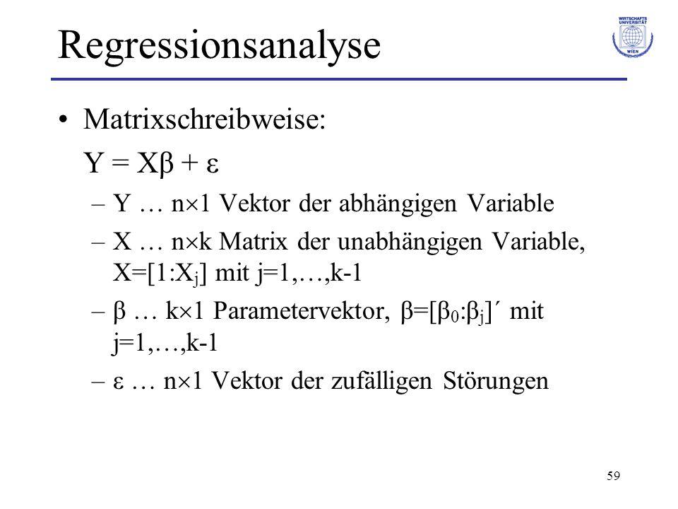 59 Regressionsanalyse Matrixschreibweise: Y = Xβ + ε –Y … n  1 Vektor der abhängigen Variable –X … n  k Matrix der unabhängigen Variable, X=[1:X j ] mit j=1,…,k-1 –β … k  1 Parametervektor, β=[β 0 :β j ]´ mit j=1,…,k-1 –ε … n  1 Vektor der zufälligen Störungen