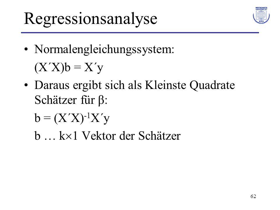 62 Regressionsanalyse Normalengleichungssystem: (X´X)b = X´y Daraus ergibt sich als Kleinste Quadrate Schätzer für β: b = (X´X) -1 X´y b … k  1 Vektor der Schätzer