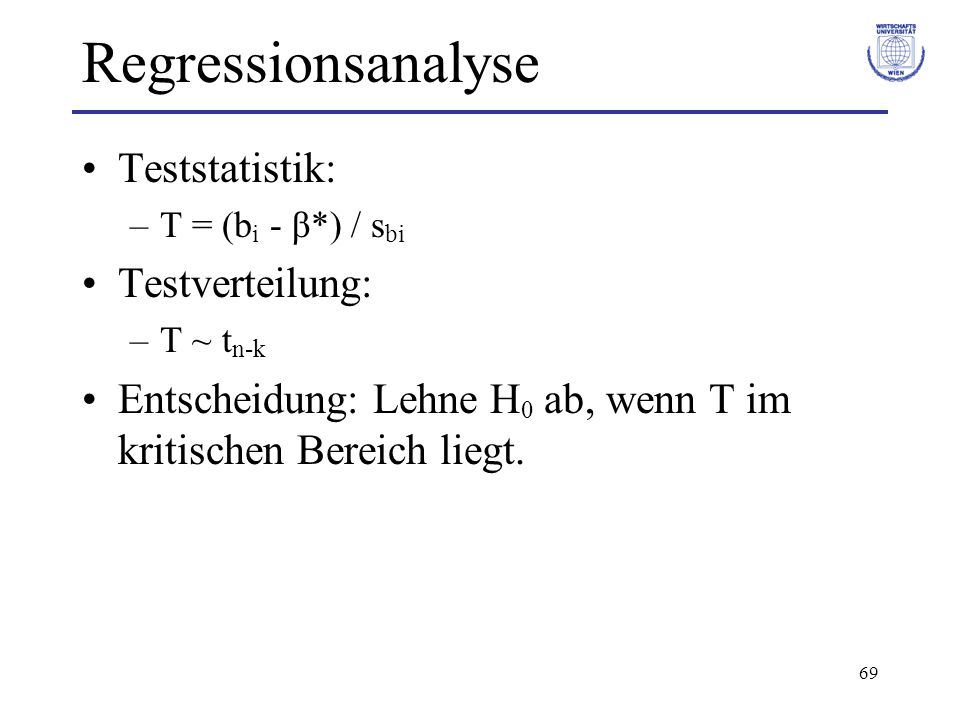 69 Regressionsanalyse Teststatistik: –T = (b i - β*) / s bi Testverteilung: –T ~ t n-k Entscheidung: Lehne H 0 ab, wenn T im kritischen Bereich liegt.