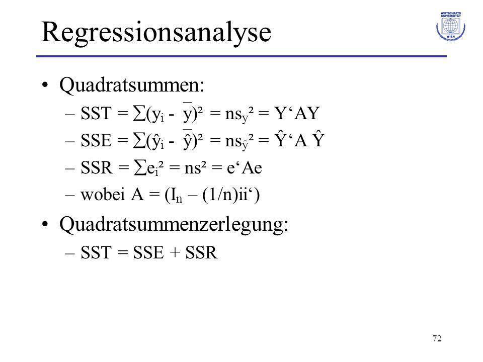 72 Regressionsanalyse Quadratsummen: –SST =  (y i -  y)² = ns y ² = Y'AY –SSE =  (ŷ i -  ŷ)² = ns ŷ ² = Ŷ'A Ŷ –SSR =  e i ² = ns² = e'Ae –wobei A = (I n – (1/n)ii') Quadratsummenzerlegung: –SST = SSE + SSR