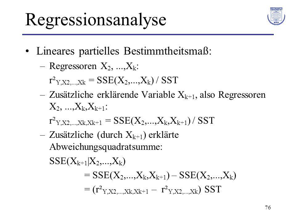 76 Regressionsanalyse Lineares partielles Bestimmtheitsmaß: –Regressoren X 2,...,X k : r² Y,X2,...,Xk = SSE(X 2,...,X k ) / SST –Zusätzliche erklärende Variable X k+1, also Regressoren X 2,...,X k,X k+1 : r² Y,X2,...,Xk,Xk+1 = SSE(X 2,...,X k,X k+1 ) / SST –Zusätzliche (durch X k+1 ) erklärte Abweichungsquadratsumme: SSE(X k+1  X 2,...,X k ) = SSE(X 2,...,X k,X k+1 ) – SSE(X 2,...,X k ) = (r² Y,X2,...,Xk,Xk+1 – r² Y,X2,...,Xk ) SST