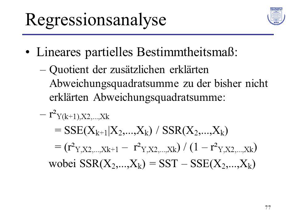 77 Regressionsanalyse Lineares partielles Bestimmtheitsmaß: –Quotient der zusätzlichen erklärten Abweichungsquadratsumme zu der bisher nicht erklärten Abweichungsquadratsumme: –r² Y(k+1),X2,...,Xk = SSE(X k+1  X 2,...,X k ) / SSR(X 2,...,X k ) = (r² Y,X2,...,Xk+1 – r² Y,X2,...,Xk ) / (1 – r² Y,X2,...,Xk ) wobei SSR(X 2,...,X k ) = SST – SSE(X 2,...,X k )