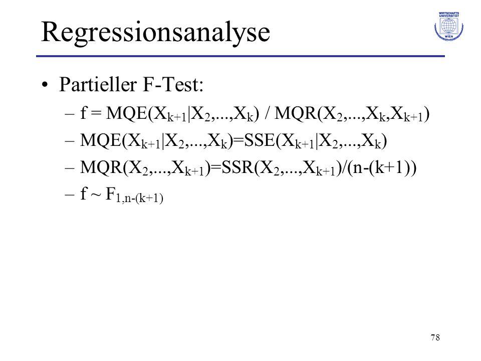 78 Regressionsanalyse Partieller F-Test: –f = MQE(X k+1  X 2,...,X k ) / MQR(X 2,...,X k,X k+1 ) –MQE(X k+1  X 2,...,X k )=SSE(X k+1  X 2,...,X k ) –MQR(X 2,...,X k+1 )=SSR(X 2,...,X k+1 )/(n-(k+1)) –f ~ F 1,n-(k+1)