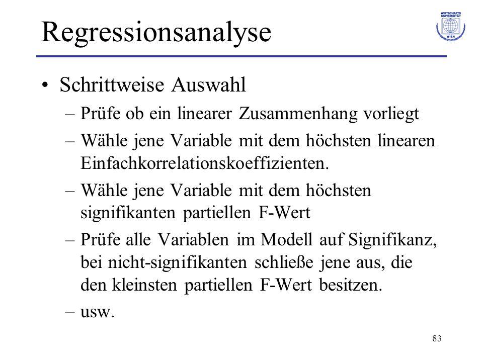 83 Regressionsanalyse Schrittweise Auswahl –Prüfe ob ein linearer Zusammenhang vorliegt –Wähle jene Variable mit dem höchsten linearen Einfachkorrelationskoeffizienten.