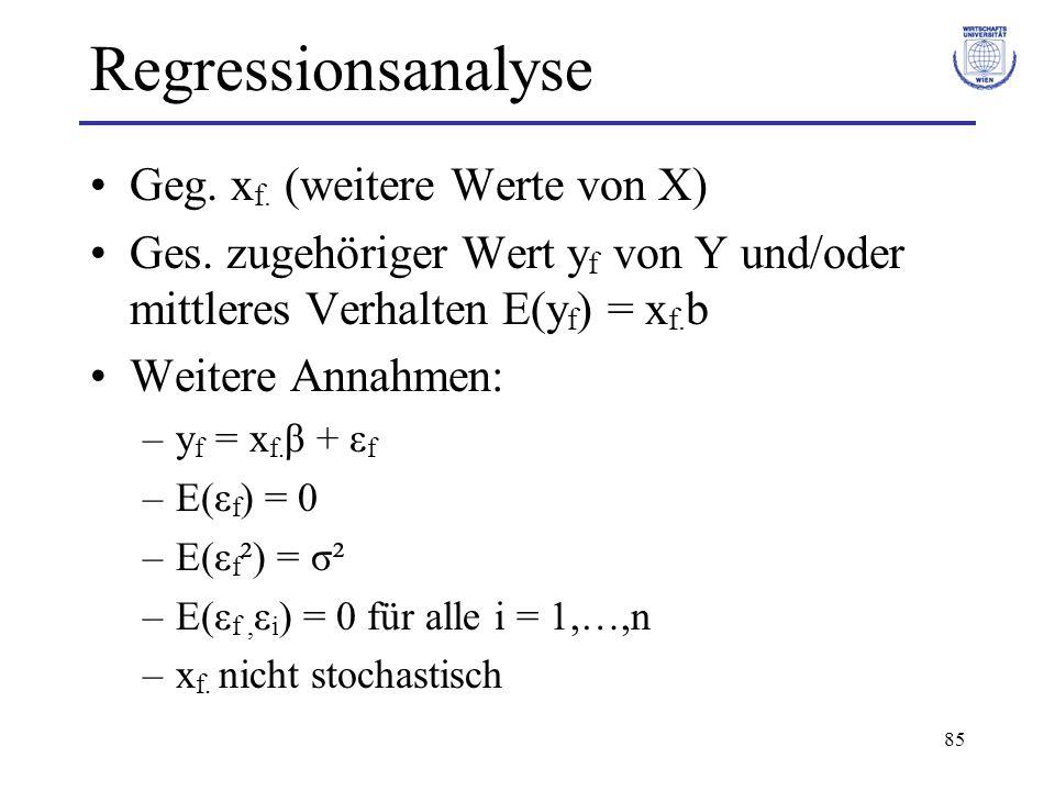 85 Regressionsanalyse Geg. x f. (weitere Werte von X) Ges. zugehöriger Wert y f von Y und/oder mittleres Verhalten E(y f ) = x f. b Weitere Annahmen: