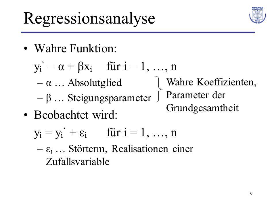 9 Regressionsanalyse Wahre Funktion: y i ' = α + βx i für i = 1, …, n –α … Absolutglied –β … Steigungsparameter Beobachtet wird: y i = y i ' + ε i für i = 1, …, n –ε i … Störterm, Realisationen einer Zufallsvariable Wahre Koeffizienten, Parameter der Grundgesamtheit