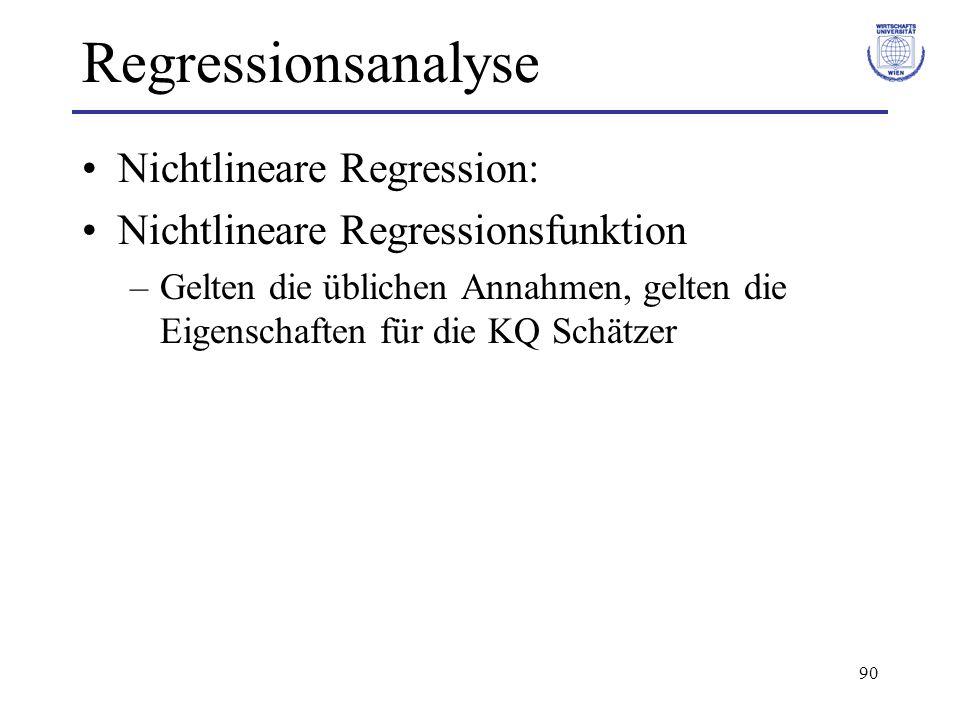 90 Regressionsanalyse Nichtlineare Regression: Nichtlineare Regressionsfunktion –Gelten die üblichen Annahmen, gelten die Eigenschaften für die KQ Schätzer