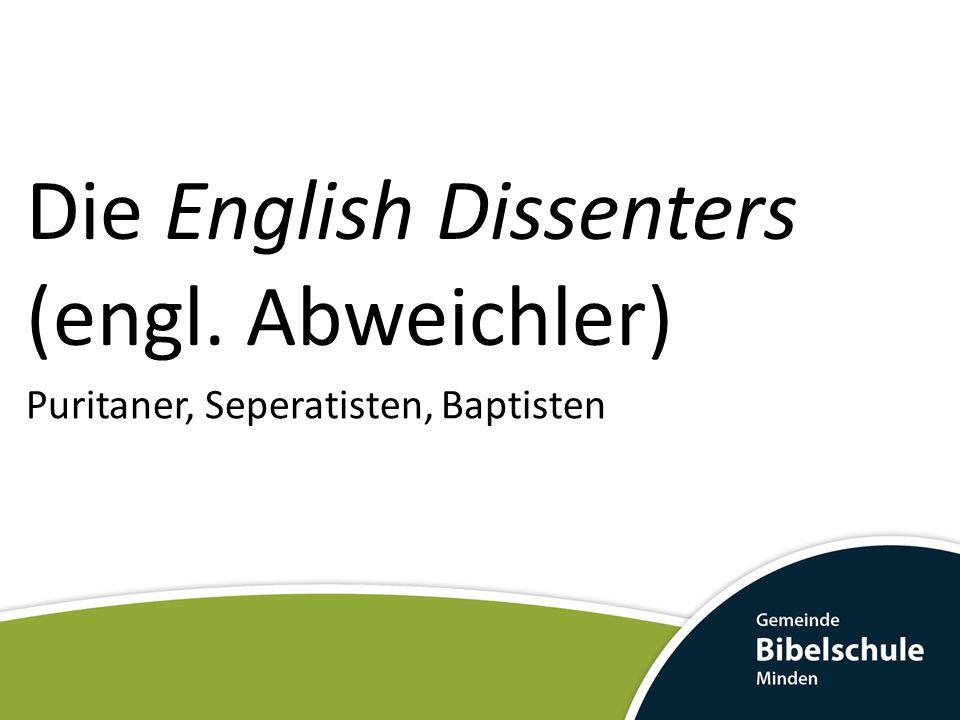 Die English Dissenters (engl. Abweichler) Puritaner, Seperatisten, Baptisten