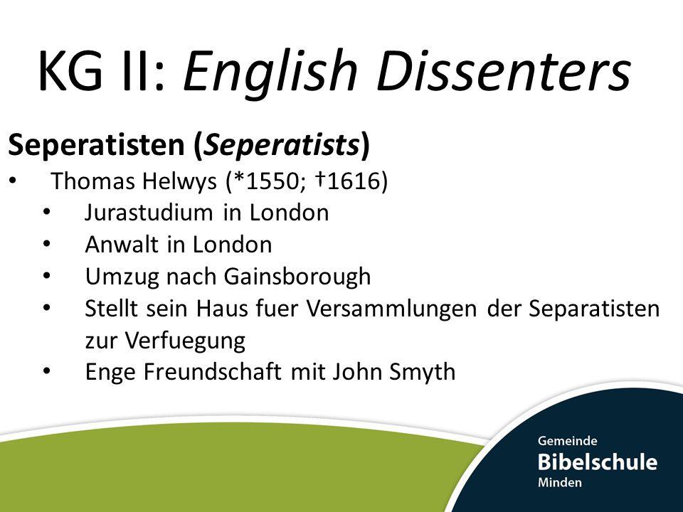 KG II: English Dissenters Seperatisten (Seperatists) Thomas Helwys (*1550; †1616) Jurastudium in London Anwalt in London Umzug nach Gainsborough Stell