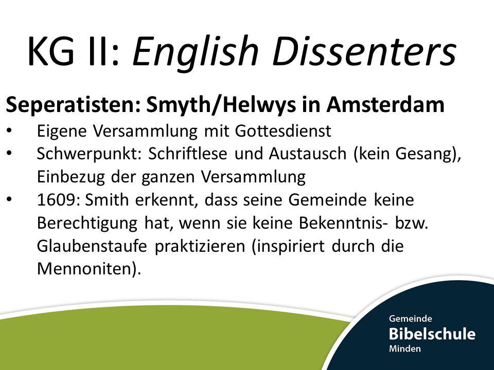 KG II: English Dissenters Seperatisten: Smyth/Helwys in Amsterdam Eigene Versammlung mit Gottesdienst Schwerpunkt: Schriftlese und Austausch (kein Ges
