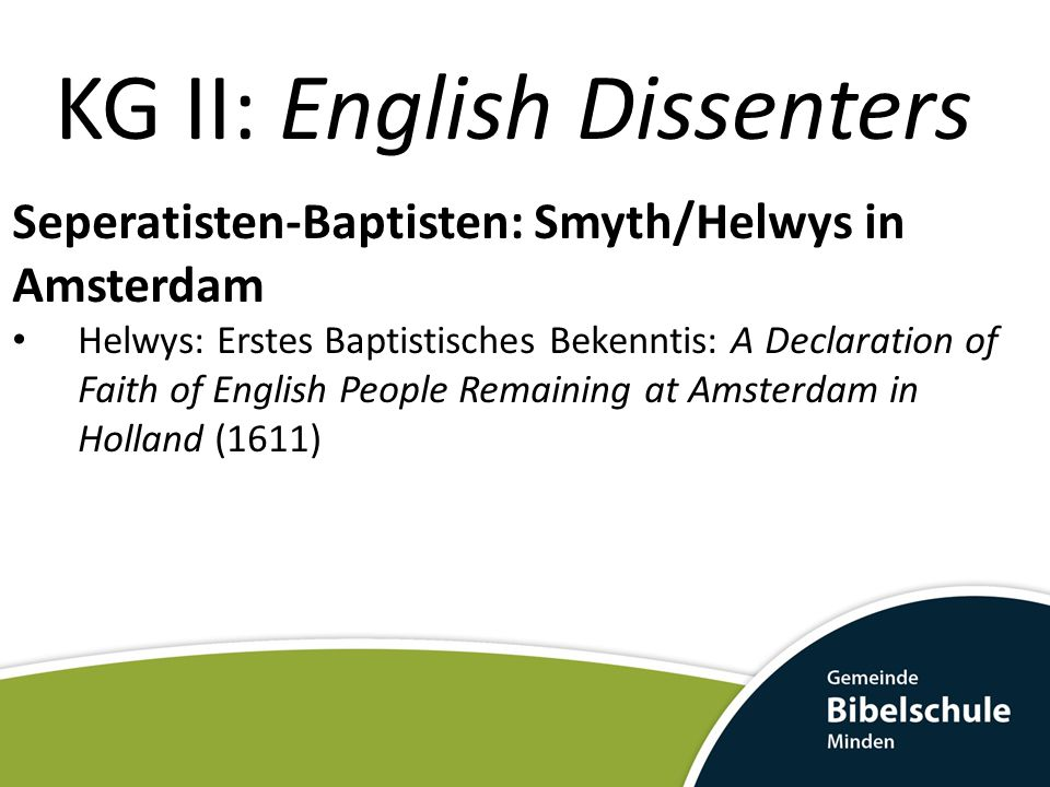 KG II: English Dissenters Seperatisten-Baptisten: Smyth/Helwys in Amsterdam Helwys: Erstes Baptistisches Bekenntis: A Declaration of Faith of English People Remaining at Amsterdam in Holland (1611)