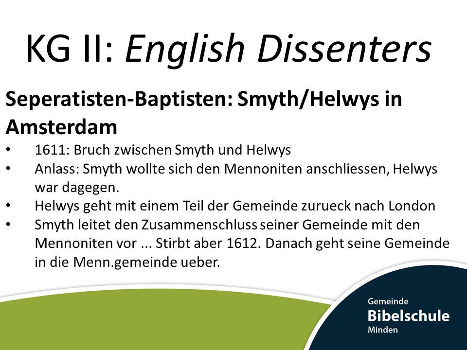 KG II: English Dissenters Seperatisten-Baptisten: Smyth/Helwys in Amsterdam 1611: Bruch zwischen Smyth und Helwys Anlass: Smyth wollte sich den Mennon