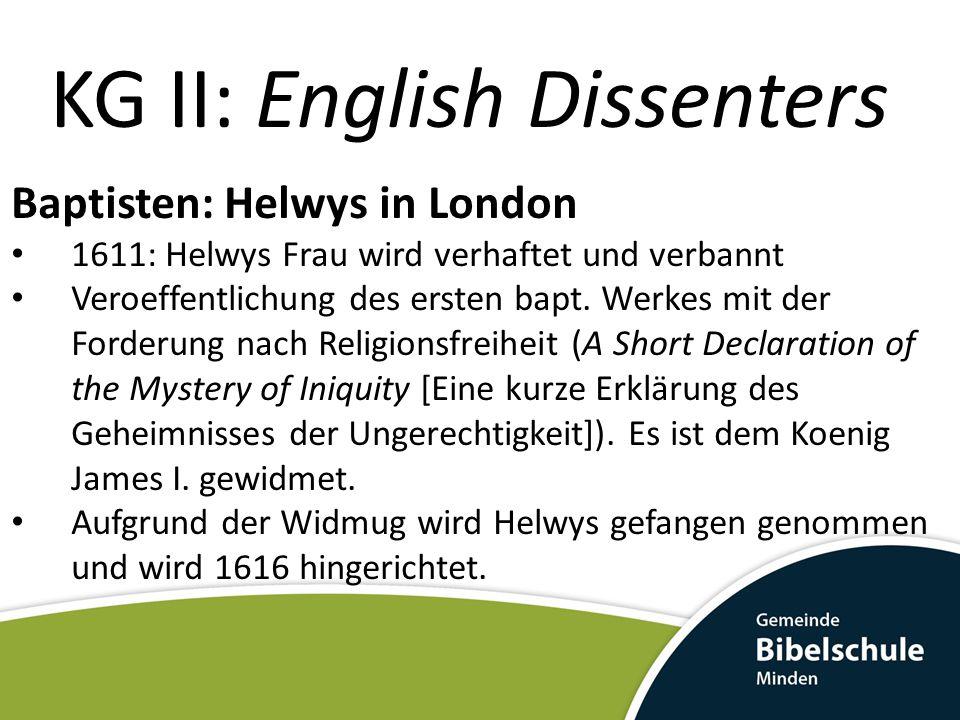 KG II: English Dissenters Baptisten: Helwys in London 1611: Helwys Frau wird verhaftet und verbannt Veroeffentlichung des ersten bapt. Werkes mit der