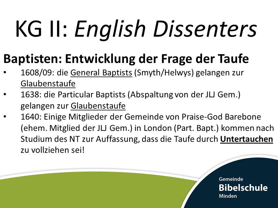 KG II: English Dissenters Baptisten: Entwicklung der Frage der Taufe 1608/09: die General Baptists (Smyth/Helwys) gelangen zur Glaubenstaufe 1638: die