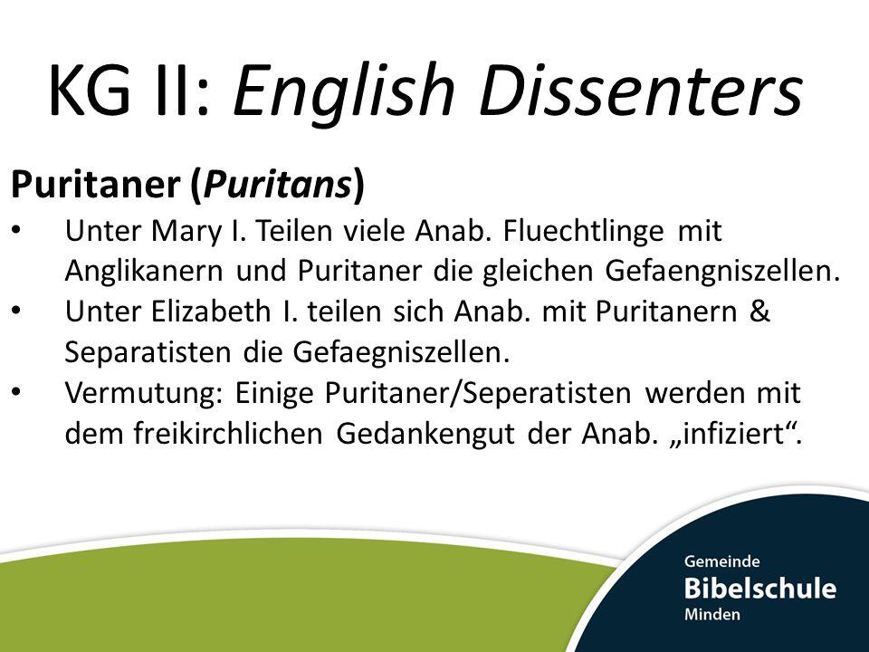 KG II: English Dissenters Puritaner (Puritans) Ihre Forderung nach geistlicher Reinheit und konformen ethischen Verhaltens in der Kirche galt allen Mitgliedern der Kirche.